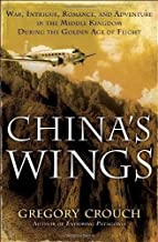 China's Wings: War, Intrigue, Romance, and Adventure in the Middle Kingdom During the Golden Age of Flight by Gregory Crouch (2012-02-28)