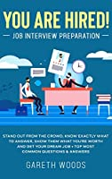 You Are Hired! Job Interview Preparation: Stand Out From the Crowd, Know Exactly What to Answer, Show Them What You're Worth and Get Your Dream Job + Top Most Common Questions & Answers