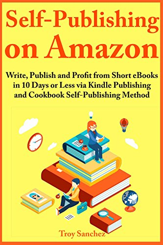 Self-Publishing on Amazon: Write, Publish and Profit from Short eBooks in 10 Days or Less via Kindle Publishing and Cookbook Self-Publishing Method by [Troy Sanchez]