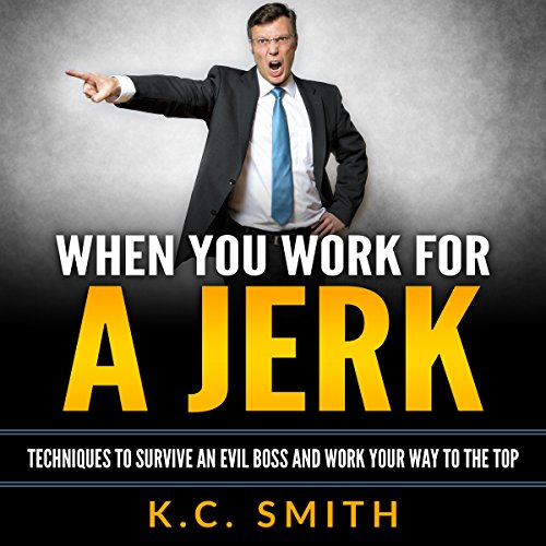 When You Work for A Jerk: Techniques to Survive an Evil Boss and Work Your Way to the Top cover art