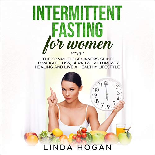 Intermittent Fasting for Women: The Complete Beginner's Guide to Weight Loss, Burn Fat, Autophagy Healing and Live a Healthy Lifestyle audiobook cover art