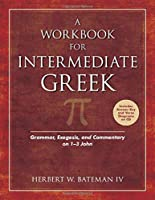 A Workbook for Intermediate Greek: Grammar, Exegesis, and Commentary on 1-3 John (Wood Sermon Outline)