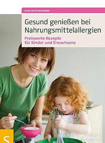 Gesund genießen bei Nahrungsmittelallergien: Preiswerte Rezepte für Kinder und Erwachsene. Alle Rezepte unter 10 Euro!: Preiswerte Rezepte fr Kinder und Erwachsene. Alle Rezepte unter 10 Euro!