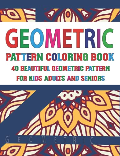 Geometric Pattern Coloring Book 40 Beautiful Geometric Pattern for Adults Seniors and Kids: Relaxing Coloring Pages An Adult Coloring Book with Fun, Easy