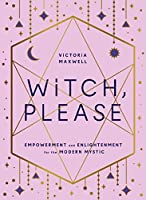 Witch, Please: Empowerment and Enlightenment for the Modern Mystic