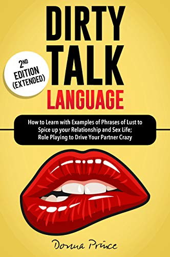 DIRTY TALK LANGUAGE: How to Learn with Examples of Phrases of Lust to Spice up your Relationship and Sex Life; Role Playing to Drive Your Partner Crazy [2nd ed.]