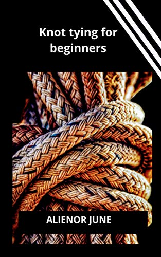 KNOT TYING FOR BEGINNERS: An essential knot tying guide to learn the basic knot tie techniques,and other knots suitable for camping,sailing and fishing for dummies,beginners (English Edition)
