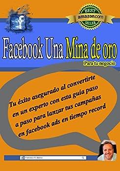 Facebook Una Mina De Oro Para Tu Negocio: Tu éxito asegurado al convertirte en un experto con esta guía paso a paso para lanzar tus campañas en facebook ads en tiempo record de [Francisco  R. Blanco]