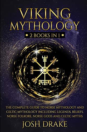 Viking Mythology: 2 Books In 1 – The Complete Guide to Norse Mythology and Celtic Mythology Including Legends, Beliefs, Norse Folkore, Norse Gods and Celtic Myths
