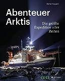 Abenteuer Arktis: Die größte Expedition aller Zeiten: Mit der Polarstern auf den Spuren des Klimawandels. Mit einem Vorwort von Markus Rex