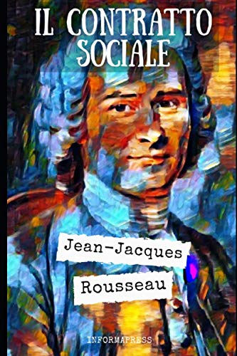 Il contratto sociale: Riassunto e commento di ogni parte del trattato politico e filosofico di Jean-Jacques Rousseau