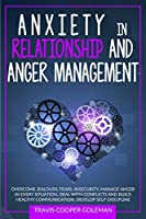 Anxiety in Relationship and Anger Management: Overcome Jealousy, Fears, Insecurity. Manage Anger in Every Situation, Deal with Conflicts and Build Healthy Communication. Develop Self-Discipline.
