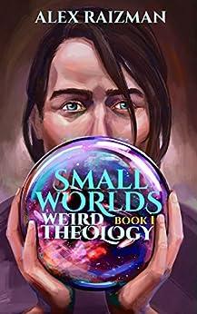 Weird Theology: Small Worlds Book 1 by [Alex Raizman]
