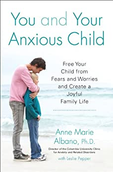 You and Your Anxious Child: Free Your Child from Fears and Worries and Create a Joyful Family Life (Lynn Sonberg Book) by [Anne Marie Albano, Leslie Pepper]