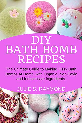DIY Bath Bomb Recipes: The Ultimate Guide to Making Fizzy Bath Bombs At Home, with Organic, Non-Toxic and Inexpensive Ingredients