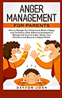 Anger Management for Parents: How to Manage Your Emotions & Raise a Happy and Confident Child. Effective Strategies to Manage and Control Anger. Master your Emotions and Become a Happy Parent.