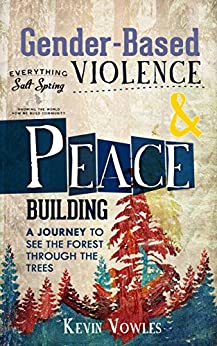 Gender-Based Violence and Peacebuilding: A Journey to see the Forest Through the Trees (Gender Studies, Violence Prevention, Feminism, Healthy Relationships,Salt ... Island, Sustainable Community Developmen) by [Kevin Vowles]