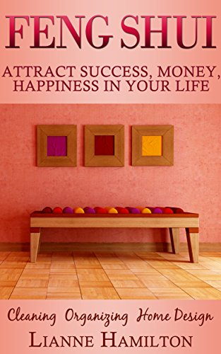 Feng Shui: Attract Success, Money, Happiness in your life- Cleaning, Organizing, Home Design (manifestation, prosperity, declutter, home decorating, crystal healing, zen buddhism,
