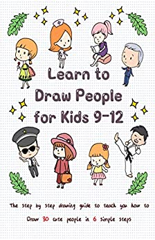 Learn to Draw People for Kids 9-12: The Step by Step Drawing Guide to Teach You How to Draw 30 Cute People in 6 Simple Steps by [Jay T]