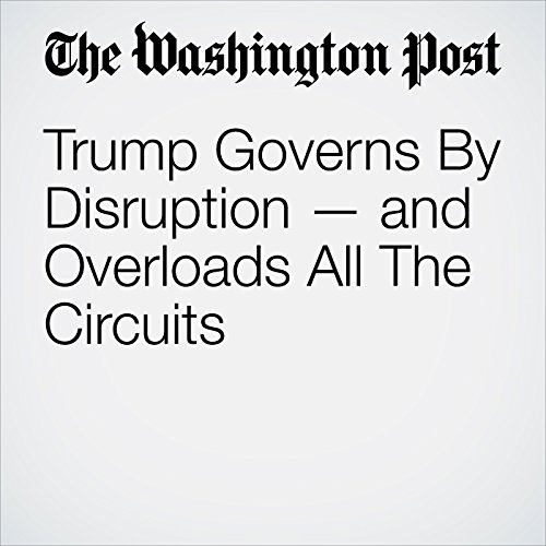 Trump Governs By Disruption — and Overloads All The Circuits copertina