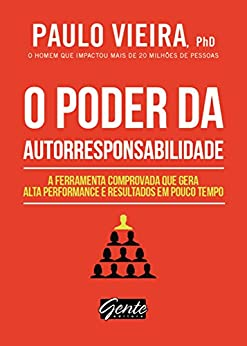 O poder da autorresponsabilidade: A ferramenta comprovada que gera alta performance e resultados em pouco tempo por [Paulo Vieira]
