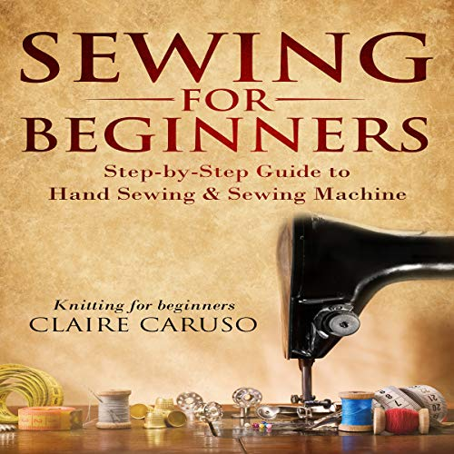 Sewing for Beginners: Step-By-Step Guide to Hand Sewing & Sewing Machine audiobook cover art