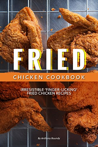 Fried Chicken Cookbook: Irresistible 'Finger-Licking' Fried Chicken recipes by [Anthony Boundy]