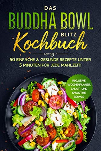 Das Buddha Bowl Blitz Kochbuch: 50 einfache & gesunde Rezepte unter 5 Minuten für jede Mahlzeit! - Inklusive Wochenplaner, Salat- und Smoothie Bowls