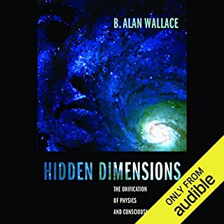 Hidden Dimensions     The Unification of Physics and Consciousness              By:                                                                                                                                 B. Alan Wallace                               Narrated by:                                                                                                                                 Stow Lovejoy                      Length: 6 hrs and 27 mins     Not rated yet     Overall 0.0