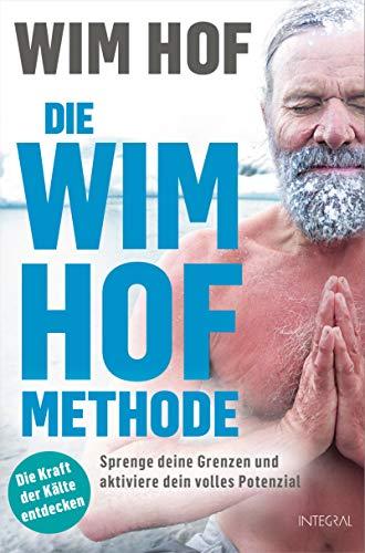 Die Wim-Hof-Methode: Sprenge deine Grenzen und aktiviere dein volles Potenzial. Mit der Kraft der Kälte, bewusster Atmung und mentaler Stärke gesünder, leistungsfähiger und glücklicher werden