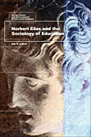 Norbert Elias and the Sociology of Education (Social Theory and Methodology in Education Research)
