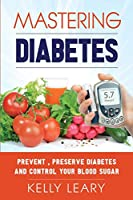 Mastering Diabetes: Prevent, Preserve Diabetes and Control Your Blood Sugar