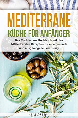 Mediterrane Küche für Anfänger - das Mediterrane Kochbuch mit den 140 leckersten Rezepten für eine gesunde und ausgewogene Ernährung