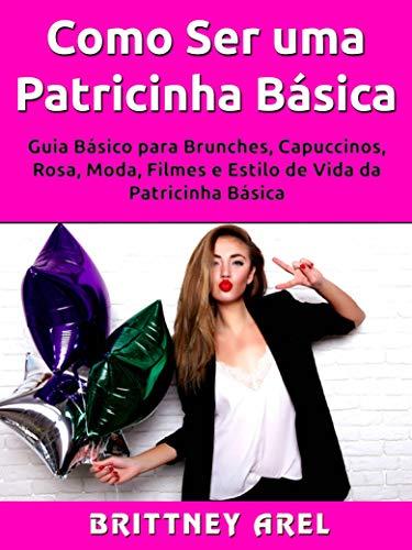 Como Ser uma Patricinha Básica: Guia Básico para Brunches, Capuccinos, Rosa, Moda, Filmes e Estilo de Vida da Patricinha Básica