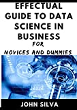Effectual Guide To Data Science In Business For Novices And Dummies (English Edition)