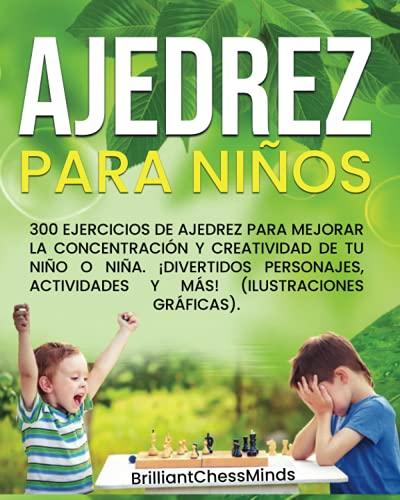 AJEDREZ PARA NIÑOS: 300 Ejercicios de ajedrez para mejorar la concentración y creatividad de tu niño o niña. ¡Divertidos personajes, actividades y más! (Ilustraciones gráficas).