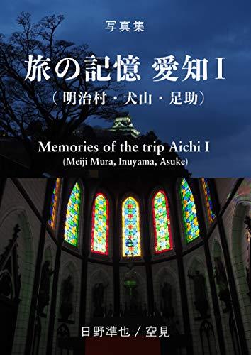 写真集 旅の記憶 愛知Ⅰ(明治村・犬山・足助):Memories of the trip Aichi I (Meiji Mura, Inuyama, Asuke)