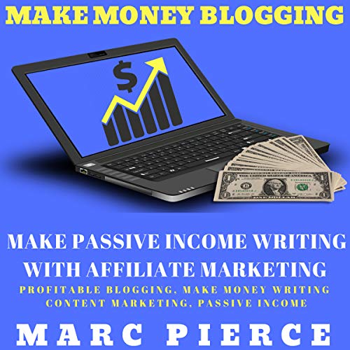 Make Money Blogging: Make Passive Income Writing with Affiliate Marketing: Profitable Blogging, Make Money Writing, Content Marketing, Passive Income cover art