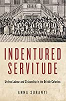 Indentured Servitude: Unfree Labour and Citizenship in the British Colonies (States, People, and the History of Social Change)
