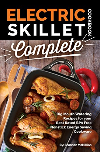 Electric Skillet Cookbook Complete: Big Mouth Watering Recipes for your Best Rated BPA Free Nonstick Energy Saving Cookware (The Electric Slide Recipe Series 1)