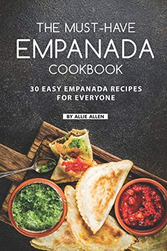 The Must-Have Empanada Cookbook: 30 Easy Empanada Recipes for Everyone