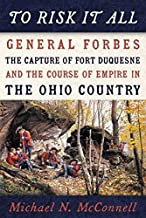 To Risk It All: General Forbes, the Capture of Fort Duquesne, and the Course of Empire in the Ohio Country