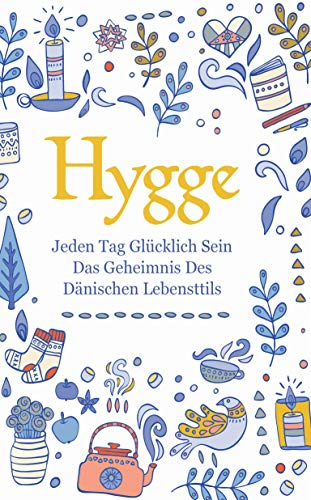 Hygge: Jeden Tag glücklich sein - das Geheimnis des dänischen Lebensttils