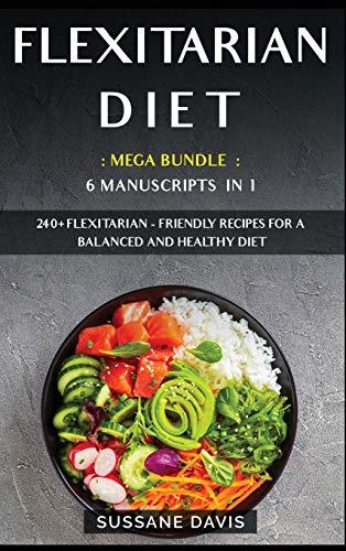 FLEXITARIAN DIET: MEGA BUNDLE - 6 Manuscripts in 1 - 240+ Flexitarian - friendly recipes for a balanced and healthy diet
