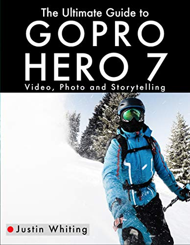 The Ultimate Guide to the GoPro Hero 7: Video, Photo and Storytelling (English Edition)
