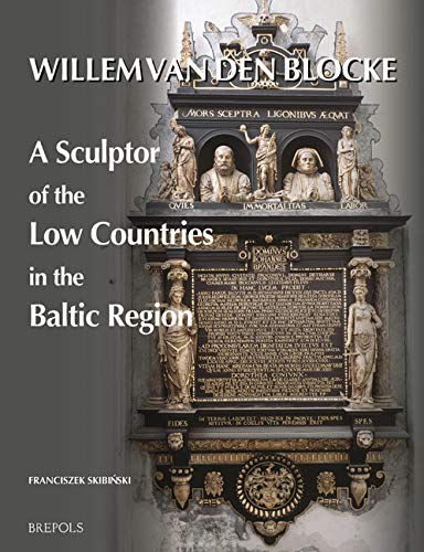Willem Van Den Blocke: A Sculptor of the Low Countries in the Baltic Region (Early Modern Cultural Studies)