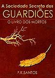 A Sociedade Secreta dos Guardiões: O Livro Dos Mortos
