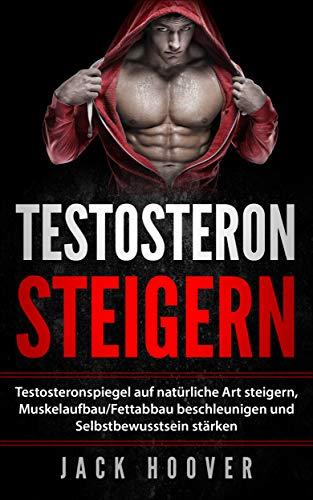 Testosteron steigern: Testosteronspiegel auf natürliche Art steigern, Muskelaufbau/Fettabbau beschleunigen und Selbstbewusstsein stärken. (2019)
