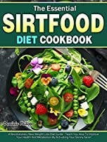 The Essential Sirtfood Diet Cookbook: A Revolutionary New Weight Loss Diet Guide - Teach You How To Improve Your Health And Metabolism By Activating Your Skinny Gene!