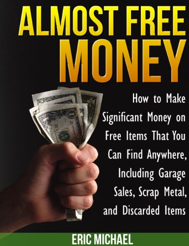 Almost Free Money: How to Make Extra Money on Free Items That You Can Find Anywhere, Including Garage Sales, Thrift Shops, Scrap Metal and Finding Gold by [Eric Michael]